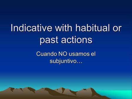 Indicative with habitual or past actions Cuando NO usamos el subjuntivo…