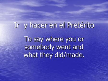 Ir y hacer en el Pretérito To say where you or somebody went and what they did/made.