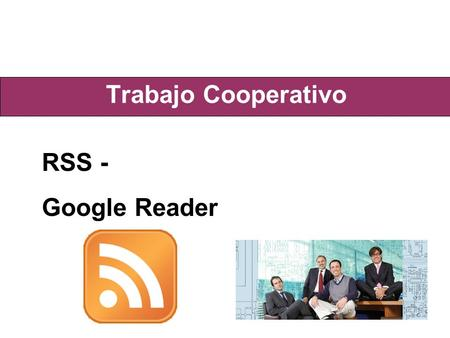 Trabajo Cooperativo RSS - Google Reader. Concepto RSS - Really Simple Syndication Es una familia de formatos de fuentes Web usados para publicar documentos.
