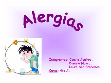 Alergias Integrantes: Camila Aguirre. Daniela Navea. Laura San Francisco. Curso: 4to A.