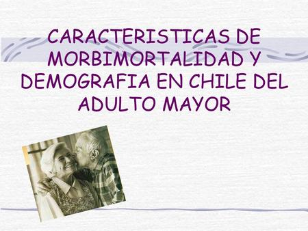 CARACTERISTICAS DE MORBIMORTALIDAD Y DEMOGRAFIA EN CHILE DEL ADULTO MAYOR.
