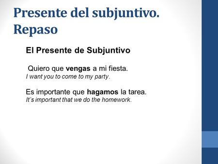 Presente del subjuntivo. Repaso El Presente de Subjuntivo Quiero que vengas a mi fiesta. I want you to come to my party. Es importante que hagamos la tarea.