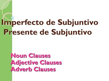 Imperfecto de Subjuntivo Presente de Subjuntivo Noun Clauses Adjective Clauses Adverb Clauses.