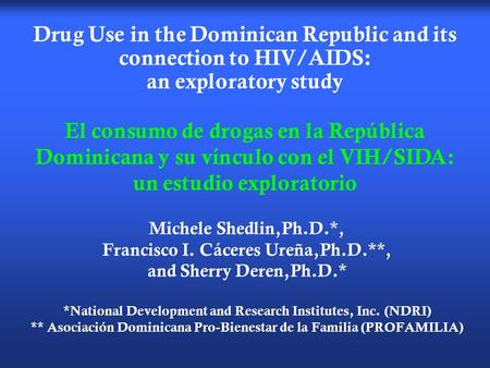 Drug Use in the Dominican Republic and its connection to HIV/AIDS: an exploratory study Michele Shedlin,Ph.D.*, Francisco I. Cáceres Ureña,Ph.D.**, and.