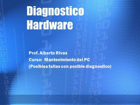 Diagnostico Hardware Prof. Alberto Rivas Curso: Mantenimiento del PC (Posibles fallas con posible diagnostico)