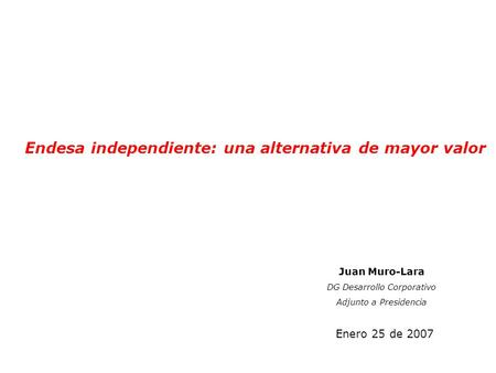 Endesa independiente: una alternativa de mayor valor Enero 25 de 2007 Juan Muro-Lara DG Desarrollo Corporativo Adjunto a Presidencia.