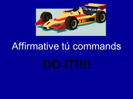 Affirmative tú commands DO IT!!!!. Affirmative tú commands When you tell someone to do something… –Friends (amigos) –Family members (familia) –Young people.