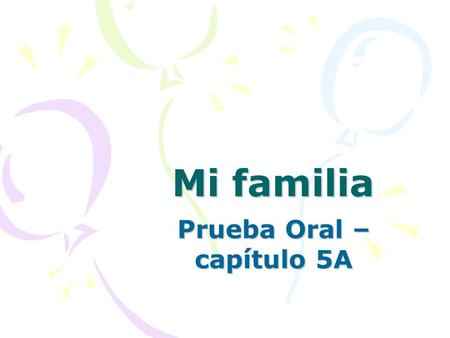 Mi familia Prueba Oral – capítulo 5A. ORAL You will need to talk about your family in Spanish, while showing the class a picture of these family members.