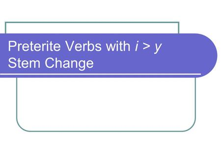 Preterite Verbs with i > y Stem Change. Preterite i > y Stem Change Verbs Certain verbs require a special spelling change. The i becomes y in the Ud/él/ella.