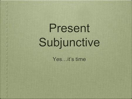 Present Subjunctive Yes…it's time.