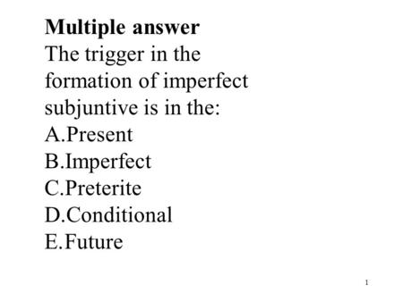 1 Multiple answer The trigger in the formation of imperfect subjuntive is in the: A.Present B.Imperfect C.Preterite D.Conditional E.Future.