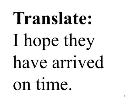 1 Translate: I hope they have arrived on time.. 2 Translate: Yo espero que ellos hayan llegado a tiempo.