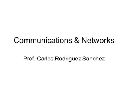 Communications & Networks Prof. Carlos Rodriguez Sanchez.