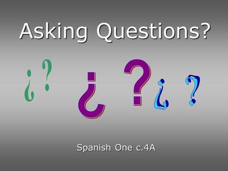 Asking Questions? ¿ ? ¿ ? ¿ ? Spanish One c.4A.