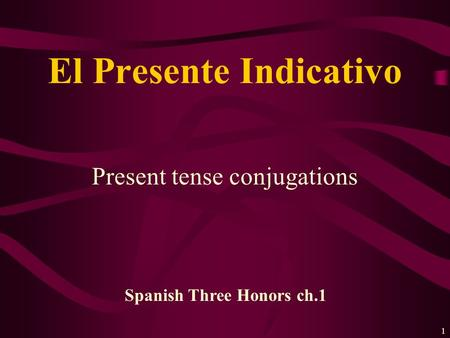 1 Present tense conjugations El Presente Indicativo Spanish Three Honors ch.1.