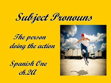 Subject Pronouns The person doing the action Spanish One ch.2A Subject Pronouns The person doing the action Spanish One ch.2A.