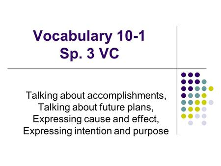 Vocabulary 10-1 Sp. 3 VC Talking about accomplishments, Talking about future plans, Expressing cause and effect, Expressing intention and purpose.