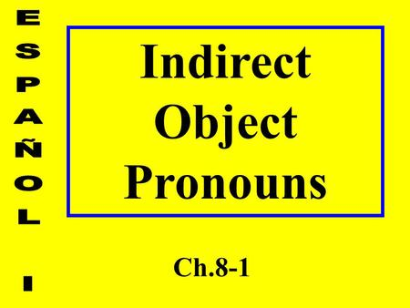 Indirect Object Pronouns Ch.8-1. Predicate: Who or what is receiving the action? 3 Types of Predicates 1.Reflexive 2.Direct 3.Indirect - tells to whom.