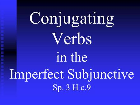Conjugating Verbs in the Imperfect Subjunctive Sp. 3 H c.9.