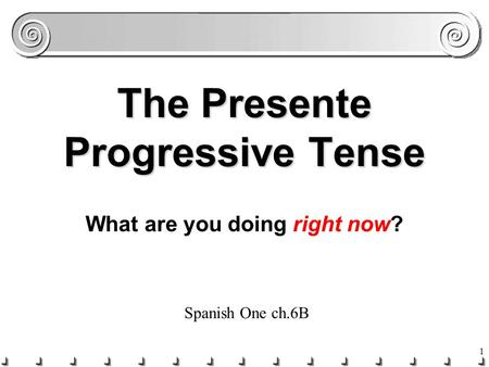 1 The Presente Progressive Tense What are you doing right now? Spanish One ch.6B.
