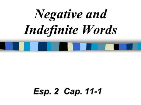 Negative and Indefinite Words Esp. 2 Cap. 11-1 Commonly used negative and indefinite words: algo something, anything nada nothing, not anything alguien.