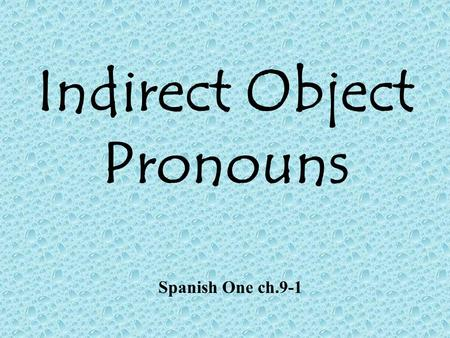 Indirect Object Pronouns Spanish One ch.9-1 Identifying an Indirect Object: 1.The I.O. answers the question to whom? or for whom the action of the verb.