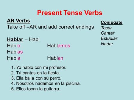 Present Tense Verbs AR Verbs Take off –AR and add correct endings