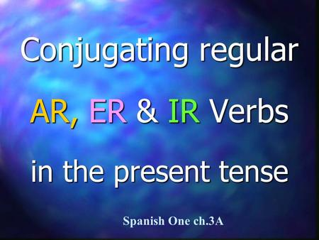 Conjugating regular AR, ER & IR Verbs in the present tense Spanish One ch.3A.