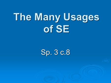 The Many Usages of SE Sp. 3 c.8. Reflexive SE Reflexive pronouns are used anytime the same person is both doing and receiving the action of the verb.