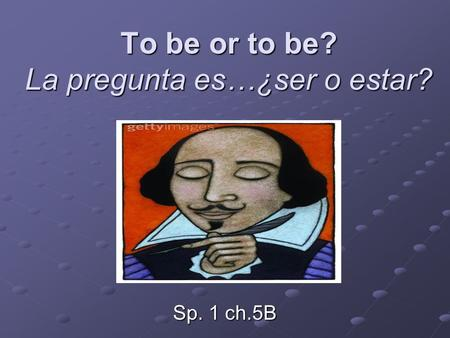 To be or to be? La pregunta es…¿ser o estar? Sp. 1 ch.5B.
