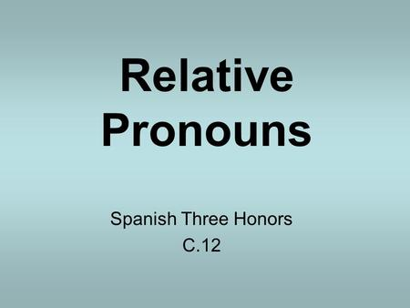 Relative Pronouns Spanish Three Honors C.12. Definition: A Pronoun is a word that that the place of a noun. A Relative pronoun is an word or expression.