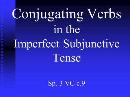 Conjugating Verbs in the Imperfect Subjunctive Tense Sp. 3 VC c.9.