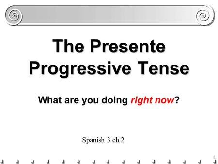 1 The Presente Progressive Tense What are you doing right now? Spanish 3 ch.2.