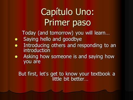 Capítulo Uno: Primer paso Today (and tomorrow) you will learn… Saying hello and goodbye Saying hello and goodbye Introducing others and responding to an.