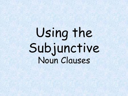Using the Subjunctive Noun Clauses.