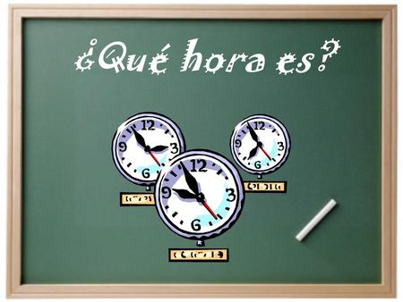¿Qué hora es? ¿Qué hora es? Son las ______. *Any time but 1 oclock* Es la _______. *1 oclock* *1 oclock + a number* (1:05, 1:30, 1:45 etc.)