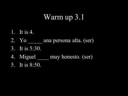 Warm up 3.1 1.It is 4. 2.Yo _____ una persona alta. (ser) 3.It is 5:30. 4.Miguel ____ muy honesto. (ser) 5.It is 8:50.