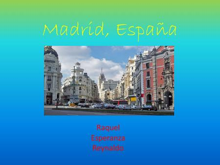 Madrid, España Raquel Esperanza Reynaldo. Why Madrid? Learn about the culture. By going and seeing museums. Going to there local festivals. Be able to.