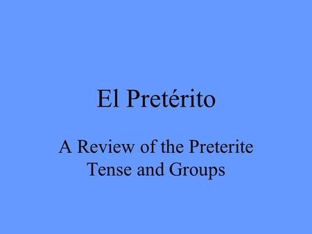 El Pretérito A Review of the Preterite Tense and Groups.