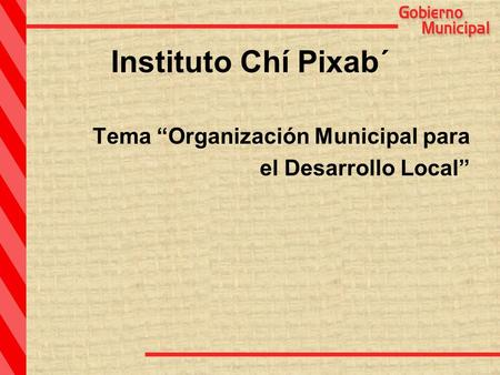 Instituto Chí Pixab´ Tema Organización Municipal para el Desarrollo Local.