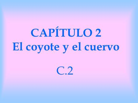 CAPÍTULO 2 El coyote y el cuervo C.2. C.2 estructuras le pregunta – he/she asks him/her le responde – he/she responds to him/her levanta – he/she lifts.