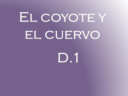 El coyote y el cuervo D.1. D.1 estructuras le gusta he/she LIKES puede he/she can or is able to.