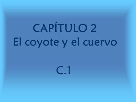 CAPÍTULO 2 El coyote y el cuervo C.1. C.1 estructuras tiene que (_____) – he/she has to (_____) sin/con – Without/with debajo de – underneath.