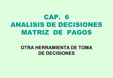 CAP. 6 ANALISIS DE DECISIONES MATRIZ DE PAGOS