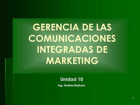 1 GERENCIA DE LAS COMUNICACIONES INTEGRADAS DE MARKETING Unidad 10 Ing. Andrea Barbaro.