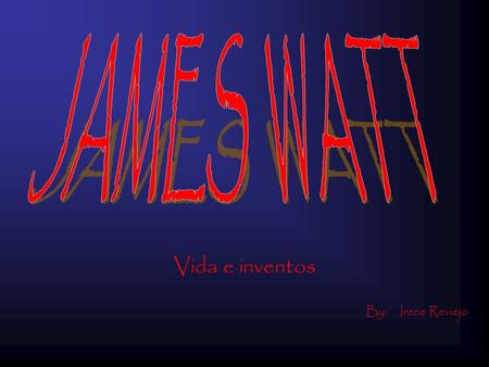 JAMES WATT Vida e inventos By: Irene Reviejo.