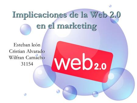 Implicaciones de la Web 2.0 en el marketing Esteban león Cristian Alvarado Wilfran Camacho 31154.