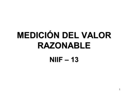1 MEDICIÓN DEL VALOR RAZONABLE NIIF – 13. 2 NIIF-13 Medición del Valor Razonable En Mayo 12, 2011: El International Accounting Standards Board (IASB)