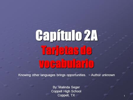 0 1 Capítulo 2A Tarjetas de vocabulario By: Malinda Seger Coppell High School Coppell, TX Knowing other languages brings opportunities. ~ Author unknown.