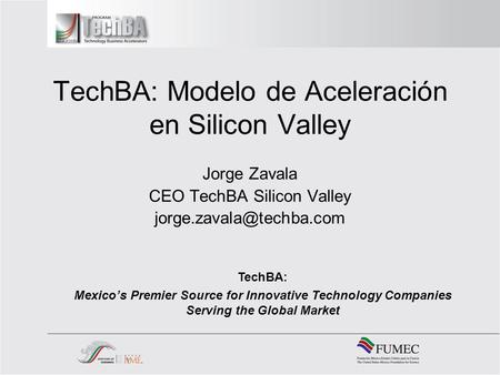TechBA: Modelo de Aceleración en Silicon Valley Jorge Zavala CEO TechBA Silicon Valley TechBA: Mexicos Premier Source for Innovative.